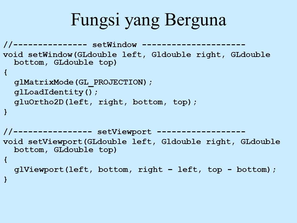 Fungsi yang Berguna //--------------- setWindow --------------------- void setWindow(GLdouble left, Gldouble right, GLdouble bottom, GLdouble top) { g