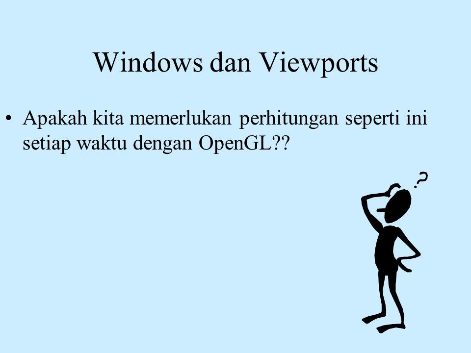 Windows dan Viewports •Apakah kita memerlukan perhitungan seperti ini setiap waktu dengan OpenGL??