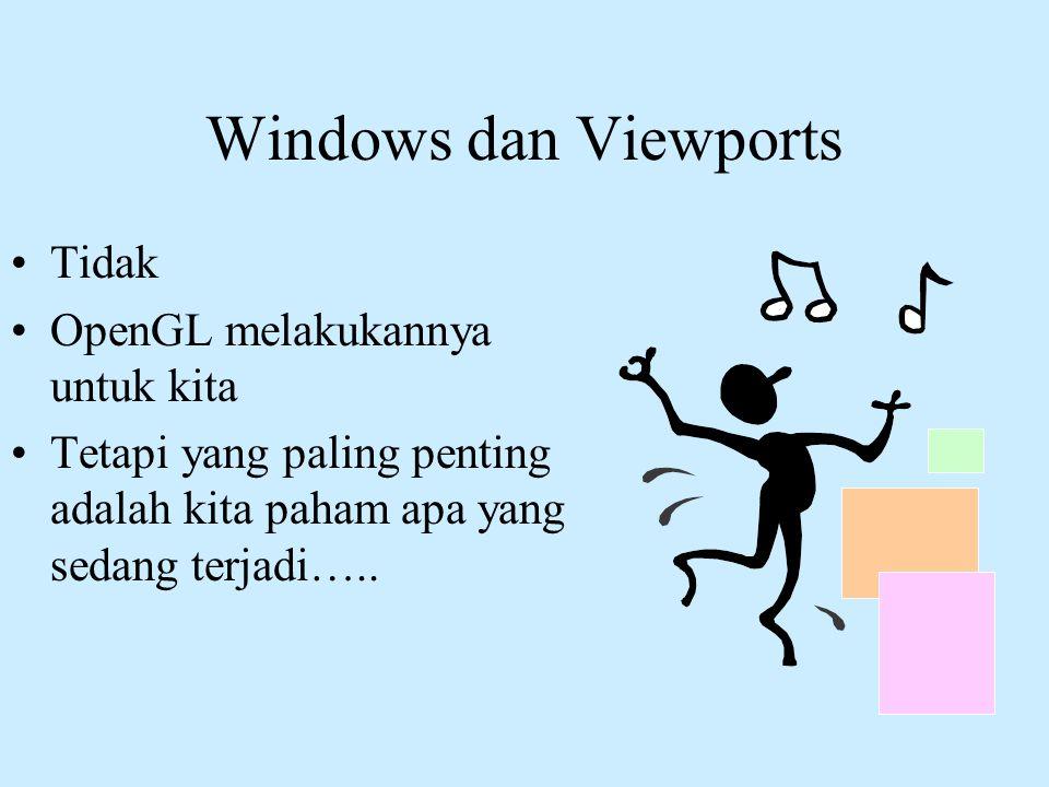 Windows dan Viewports •Tidak •OpenGL melakukannya untuk kita •Tetapi yang paling penting adalah kita paham apa yang sedang terjadi…..