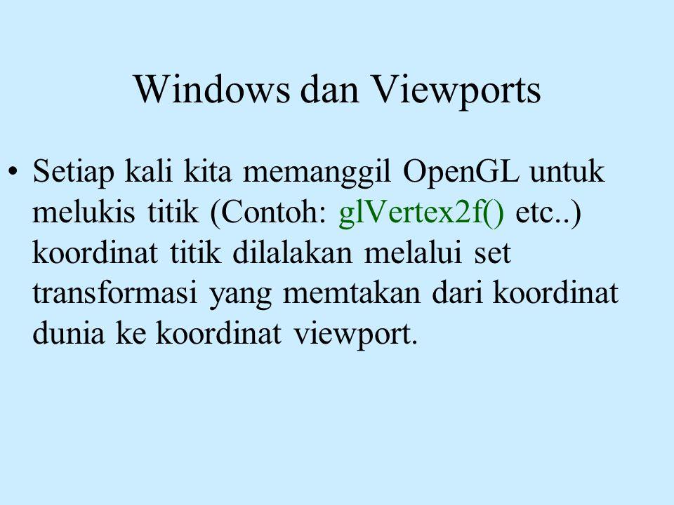 Windows dan Viewports •Setiap kali kita memanggil OpenGL untuk melukis titik (Contoh: glVertex2f() etc..) koordinat titik dilalakan melalui set transf