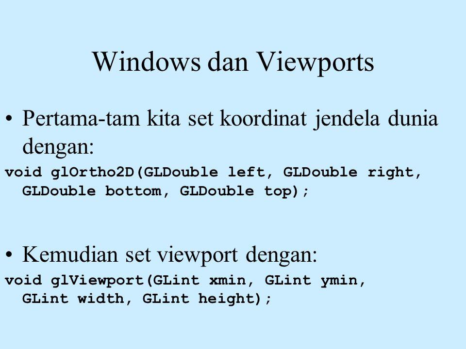 Windows dan Viewports •Pertama-tam kita set koordinat jendela dunia dengan: void glOrtho2D(GLDouble left, GLDouble right, GLDouble bottom, GLDouble to