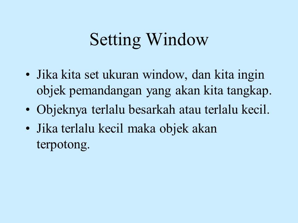 Setting Window •Jika kita set ukuran window, dan kita ingin objek pemandangan yang akan kita tangkap. •Objeknya terlalu besarkah atau terlalu kecil. •
