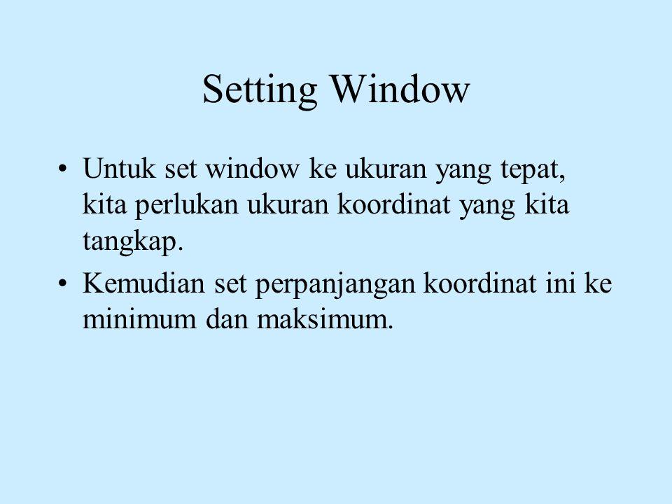 Setting Window •Untuk set window ke ukuran yang tepat, kita perlukan ukuran koordinat yang kita tangkap. •Kemudian set perpanjangan koordinat ini ke m