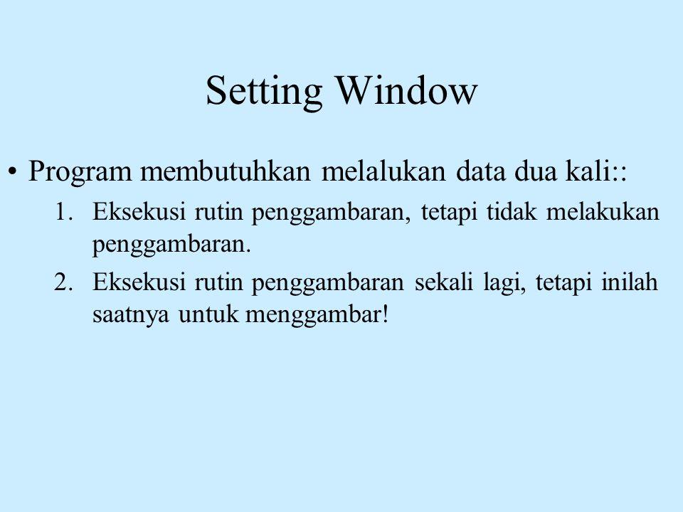 Setting Window •Program membutuhkan melalukan data dua kali:: 1.Eksekusi rutin penggambaran, tetapi tidak melakukan penggambaran. 2.Eksekusi rutin pen