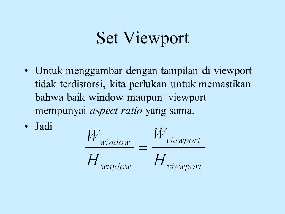 Set Viewport •Untuk menggambar dengan tampilan di viewport tidak terdistorsi, kita perlukan untuk memastikan bahwa baik window maupun viewport mempuny