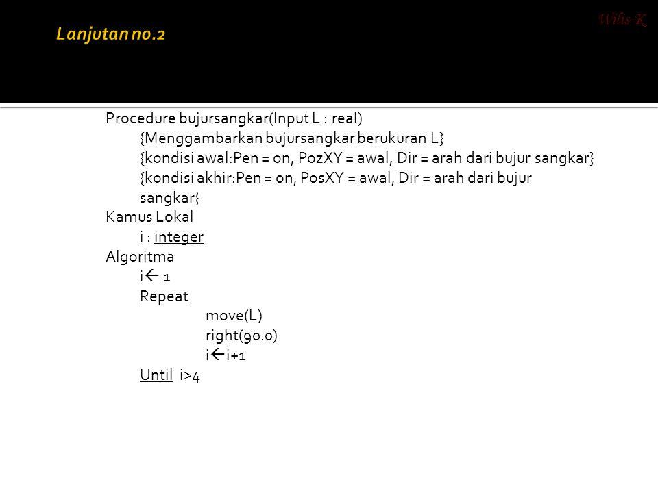 Procedure bujursangkar(Input L : real) {Menggambarkan bujursangkar berukuran L} {kondisi awal:Pen = on, PozXY = awal, Dir = arah dari bujur sangkar} {
