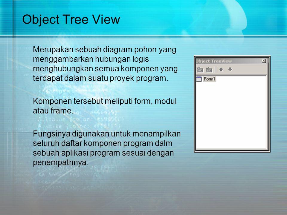 Object Tree View Merupakan sebuah diagram pohon yang menggambarkan hubungan logis menghubungkan semua komponen yang terdapat dalam suatu proyek progra