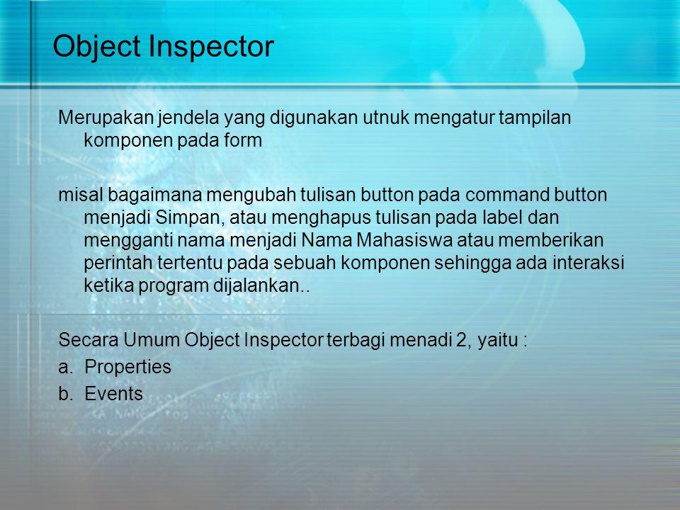 Object Inspector Merupakan jendela yang digunakan utnuk mengatur tampilan komponen pada form misal bagaimana mengubah tulisan button pada command butt