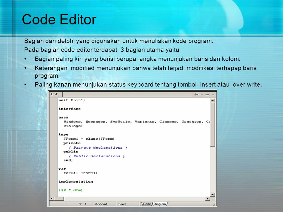 Code Editor Bagian dari delphi yang digunakan untuk menuliskan kode program. Pada bagian code editor terdapat 3 bagian utama yaitu •Bagian paling kiri