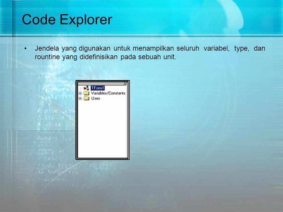 Code Explorer •Jendela yang digunakan untuk menampilkan seluruh variabel, type, dan rountine yang didefinisikan pada sebuah unit.