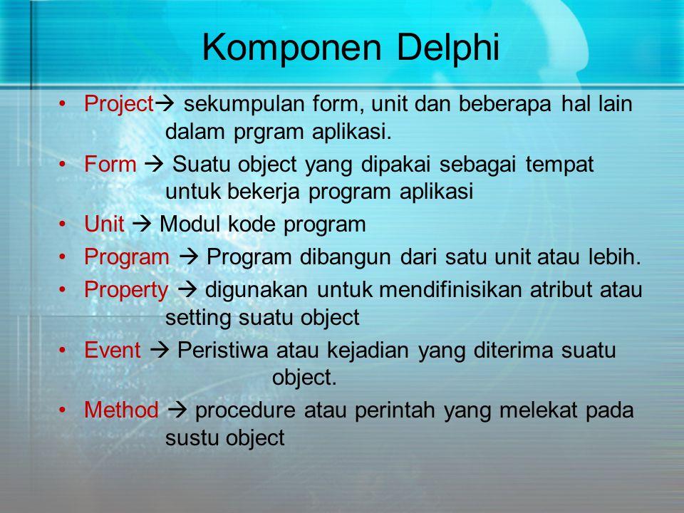 Komponen Delphi •Project  sekumpulan form, unit dan beberapa hal lain dalam prgram aplikasi. •Form  Suatu object yang dipakai sebagai tempat untuk b