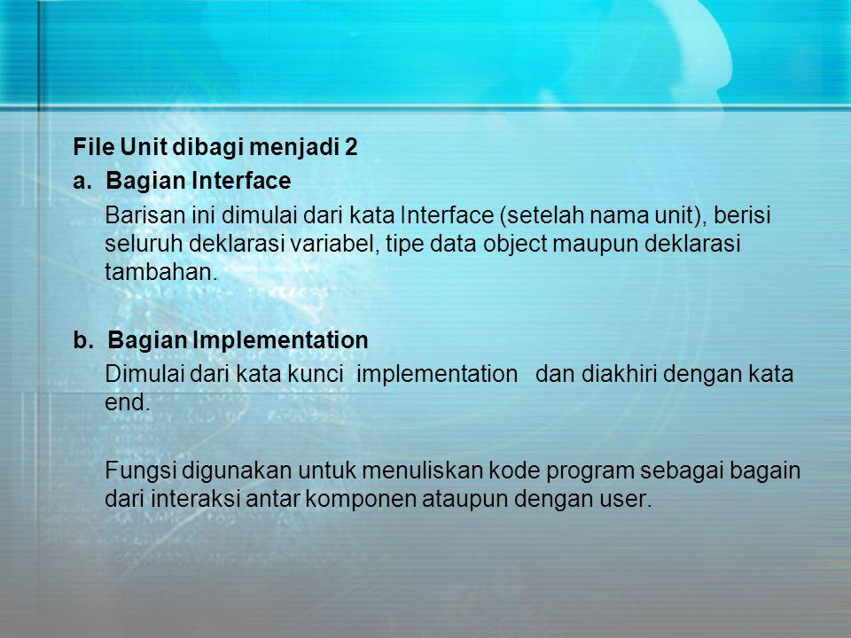 File Unit dibagi menjadi 2 a. Bagian Interface Barisan ini dimulai dari kata Interface (setelah nama unit), berisi seluruh deklarasi variabel, tipe da