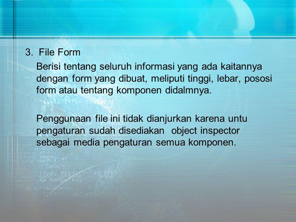 3. File Form Berisi tentang seluruh informasi yang ada kaitannya dengan form yang dibuat, meliputi tinggi, lebar, pososi form atau tentang komponen di