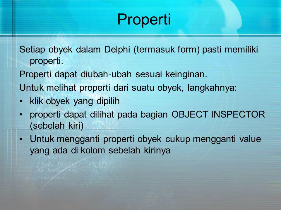Properti Setiap obyek dalam Delphi (termasuk form) pasti memiliki properti. Properti dapat diubah ‐ ubah sesuai keinginan. Untuk melihat properti dari