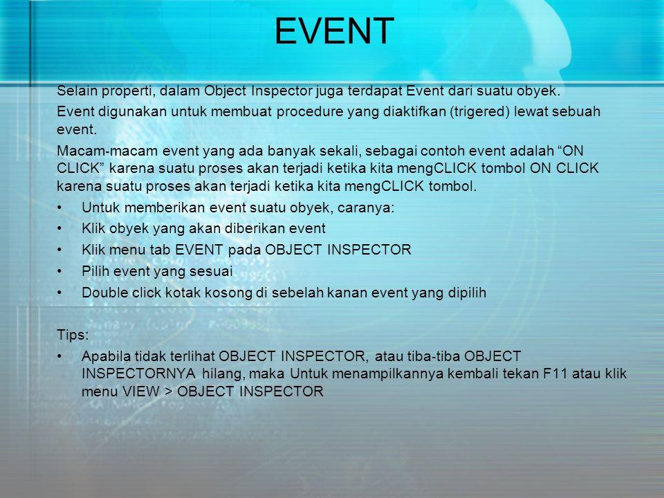EVENT Selain properti, dalam Object Inspector juga terdapat Event dari suatu obyek. Event digunakan untuk membuat procedure yang diaktifkan (trigered)