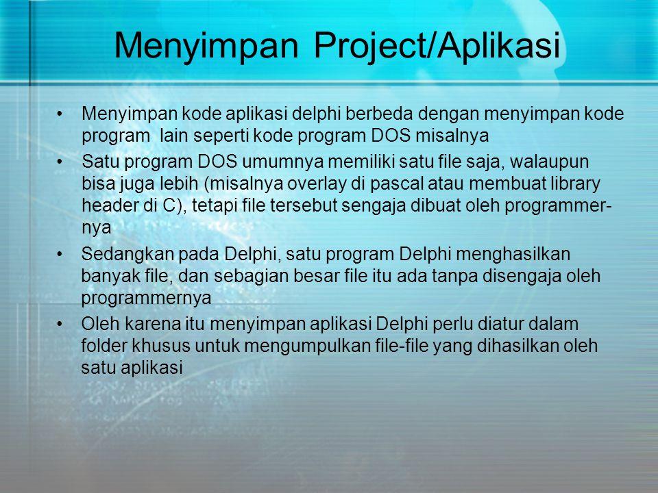 Menyimpan Project/Aplikasi •Menyimpan kode aplikasi delphi berbeda dengan menyimpan kode program lain seperti kode program DOS misalnya •Satu program