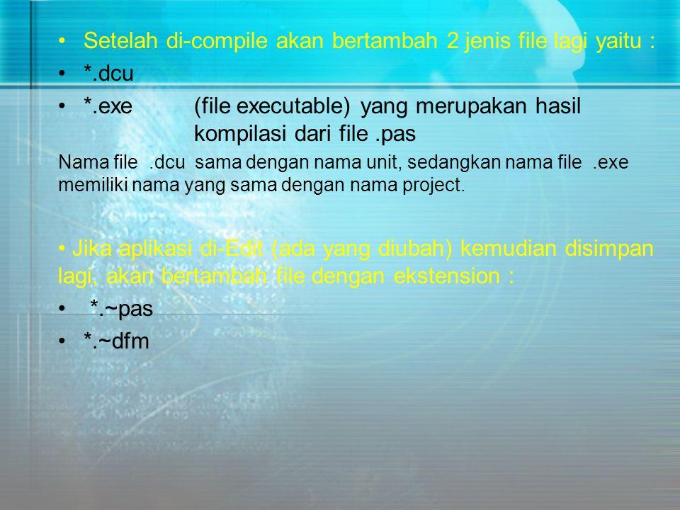 •Setelah di-compile akan bertambah 2 jenis file lagi yaitu : •*.dcu •*.exe (file executable) yang merupakan hasil kompilasi dari file.pas Nama file.dc