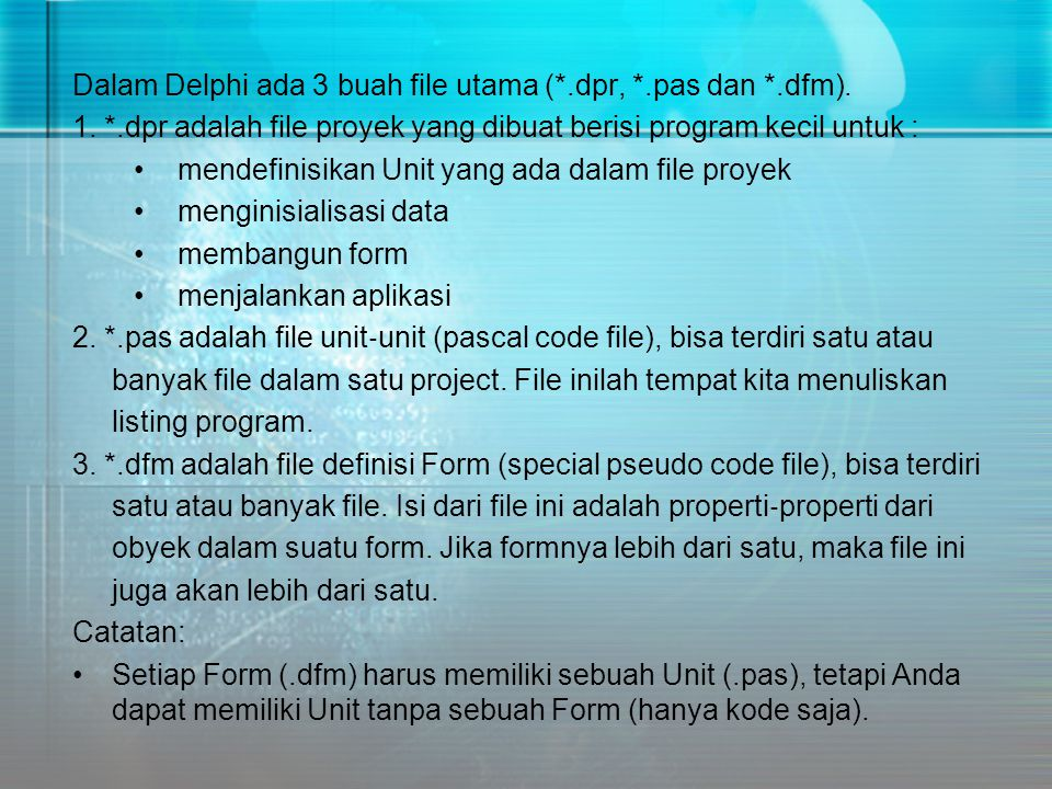 Dalam Delphi ada 3 buah file utama (*.dpr, *.pas dan *.dfm). 1. *.dpr adalah file proyek yang dibuat berisi program kecil untuk : •mendefinisikan Unit
