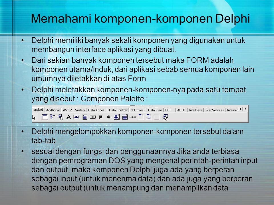 Memahami komponen-komponen Delphi •Delphi memiliki banyak sekali komponen yang digunakan untuk membangun interface aplikasi yang dibuat. •Dari sekian