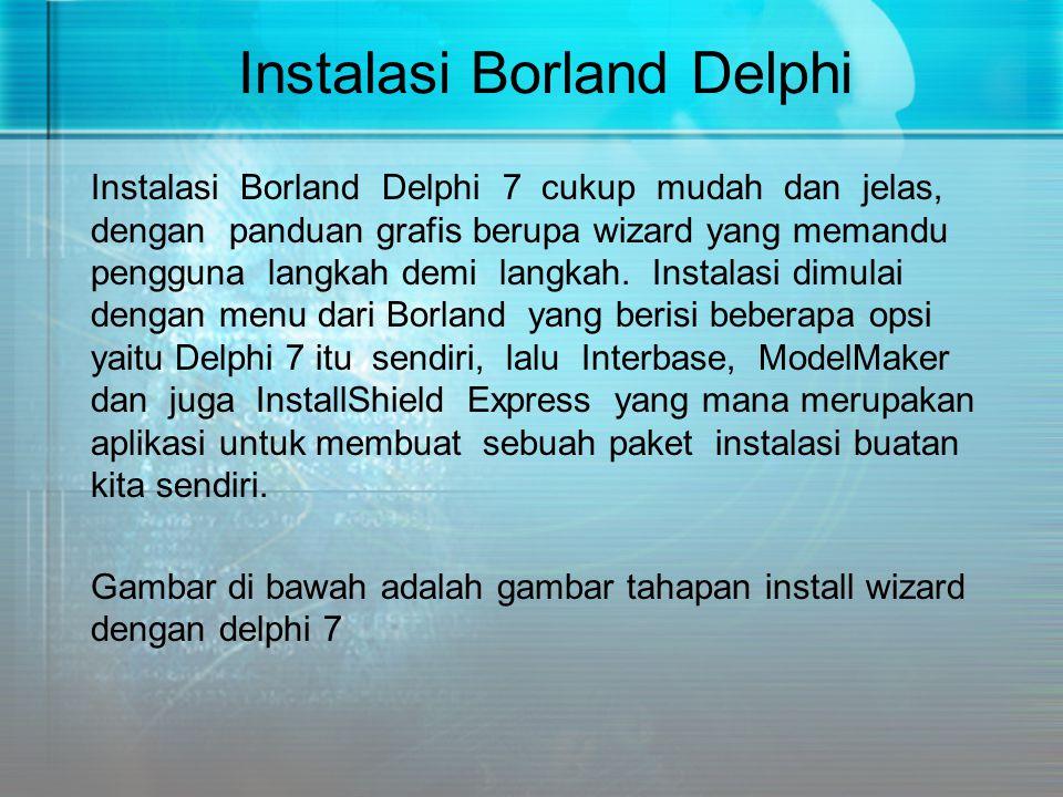 Instalasi Borland Delphi Instalasi Borland Delphi 7 cukup mudah dan jelas, dengan panduan grafis berupa wizard yang memandu pengguna langkah demi lang