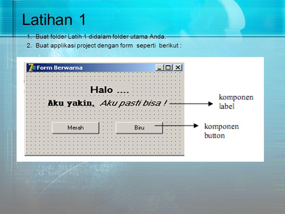 Latihan 1 1. Buat folder Latih 1 didalam folder utama Anda. 2. Buat applikasi project dengan form seperti berikut :