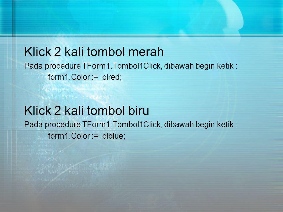 Klick 2 kali tombol merah Pada procedure TForm1.Tombol1Click, dibawah begin ketik : form1.Color := clred; Klick 2 kali tombol biru Pada procedure TFor
