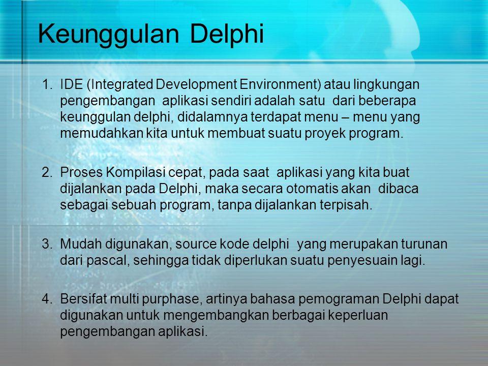 Keunggulan Delphi 1.IDE (Integrated Development Environment) atau lingkungan pengembangan aplikasi sendiri adalah satu dari beberapa keunggulan delphi