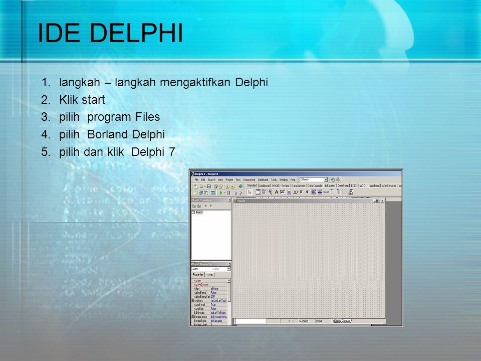IDE DELPHI 1.langkah – langkah mengaktifkan Delphi 2.Klik start 3.pilih program Files 4.pilih Borland Delphi 5.pilih dan klik Delphi 7
