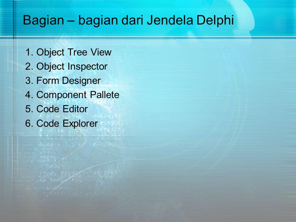 Bagian – bagian dari Jendela Delphi 1.Object Tree View 2.Object Inspector 3.Form Designer 4.Component Pallete 5.Code Editor 6.Code Explorer