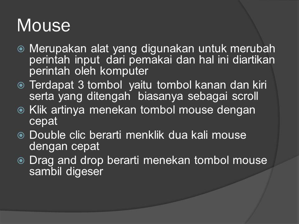 Mouse  Merupakan alat yang digunakan untuk merubah perintah input dari pemakai dan hal ini diartikan perintah oleh komputer  Terdapat 3 tombol yaitu tombol kanan dan kiri serta yang ditengah biasanya sebagai scroll  Klik artinya menekan tombol mouse dengan cepat  Double clic berarti menklik dua kali mouse dengan cepat  Drag and drop berarti menekan tombol mouse sambil digeser
