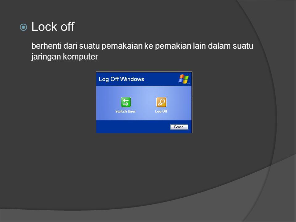  Lock off berhenti dari suatu pemakaian ke pemakian lain dalam suatu jaringan komputer