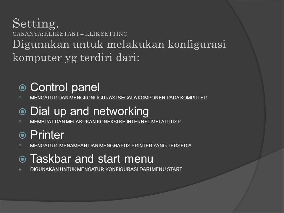  Control panel  MENGATUR DAN MENGKONFIGURASI SEGALA KOMPONEN PADA KOMPUTER  Dial up and networking  MEMBUAT DAN MELAKUKAN KONEKSI KE INTERNET MELALUI ISP  Printer  MENGATUR, MENAMBAH DAN MENGHAPUS PRINTER YANG TERSEDIA  Taskbar and start menu  DIGUNAKAN UNTUK MENGATUR KONFIGURASI DARI MENU START Setting.