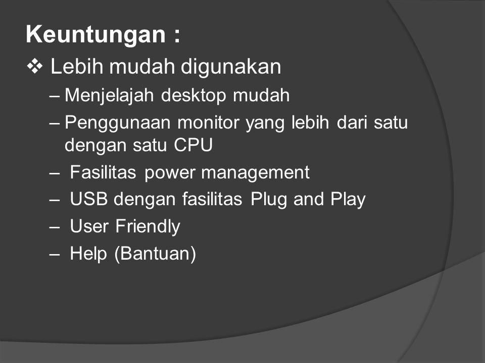 Keuntungan :  Lebih mudah digunakan –Menjelajah desktop mudah –Penggunaan monitor yang lebih dari satu dengan satu CPU – Fasilitas power management – USB dengan fasilitas Plug and Play – User Friendly – Help (Bantuan)
