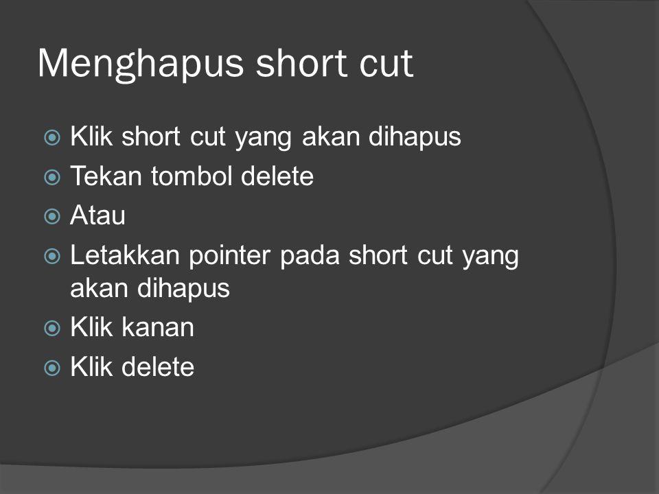 Menghapus short cut  Klik short cut yang akan dihapus  Tekan tombol delete  Atau  Letakkan pointer pada short cut yang akan dihapus  Klik kanan 