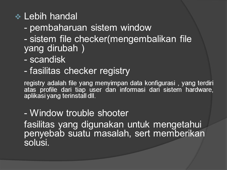  Lebih handal - pembaharuan sistem window - sistem file checker(mengembalikan file yang dirubah ) - scandisk - fasilitas checker registry registry adalah file yang menyimpan data konfigurasi, yang terdiri atas profile dari tiap user dan informasi dari sistem hardware, aplikasi yang terinstall dll.