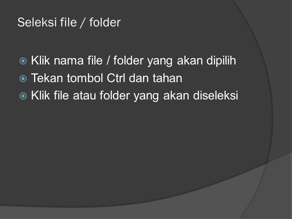 Seleksi file / folder  Klik nama file / folder yang akan dipilih  Tekan tombol Ctrl dan tahan  Klik file atau folder yang akan diseleksi