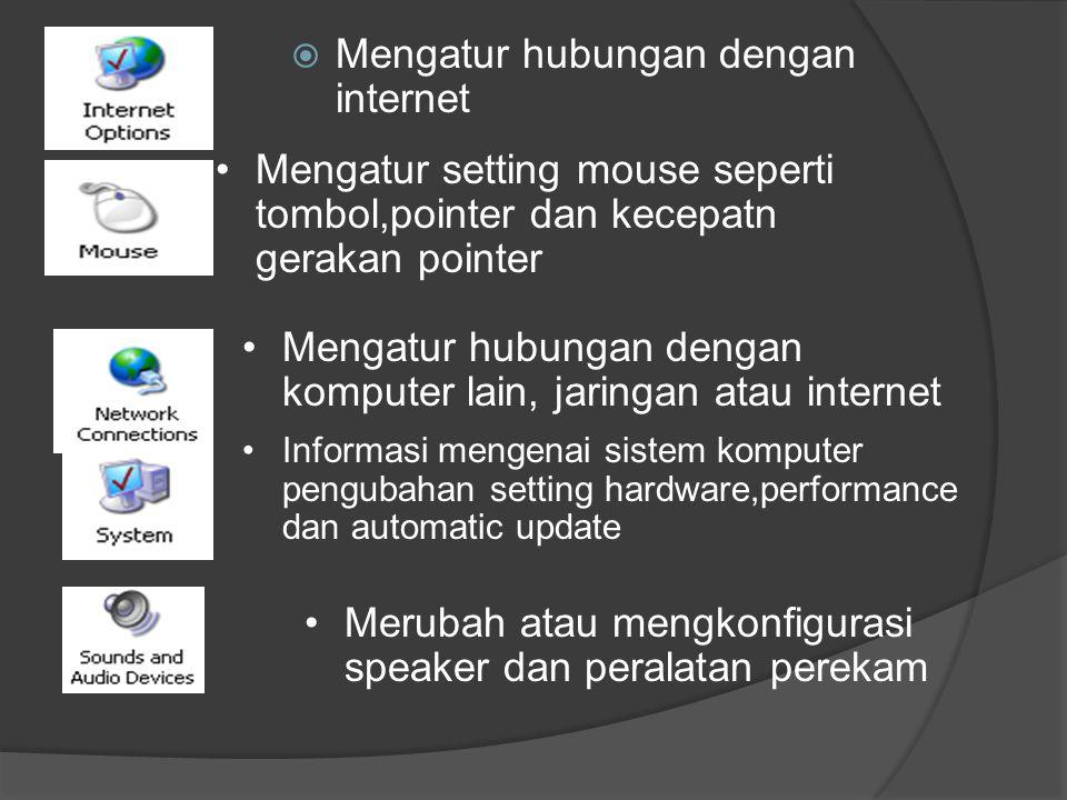  Mengatur hubungan dengan internet •Merubah atau mengkonfigurasi speaker dan peralatan perekam •Informasi mengenai sistem komputer pengubahan setting hardware,performance dan automatic update •Mengatur hubungan dengan komputer lain, jaringan atau internet •Mengatur setting mouse seperti tombol,pointer dan kecepatn gerakan pointer