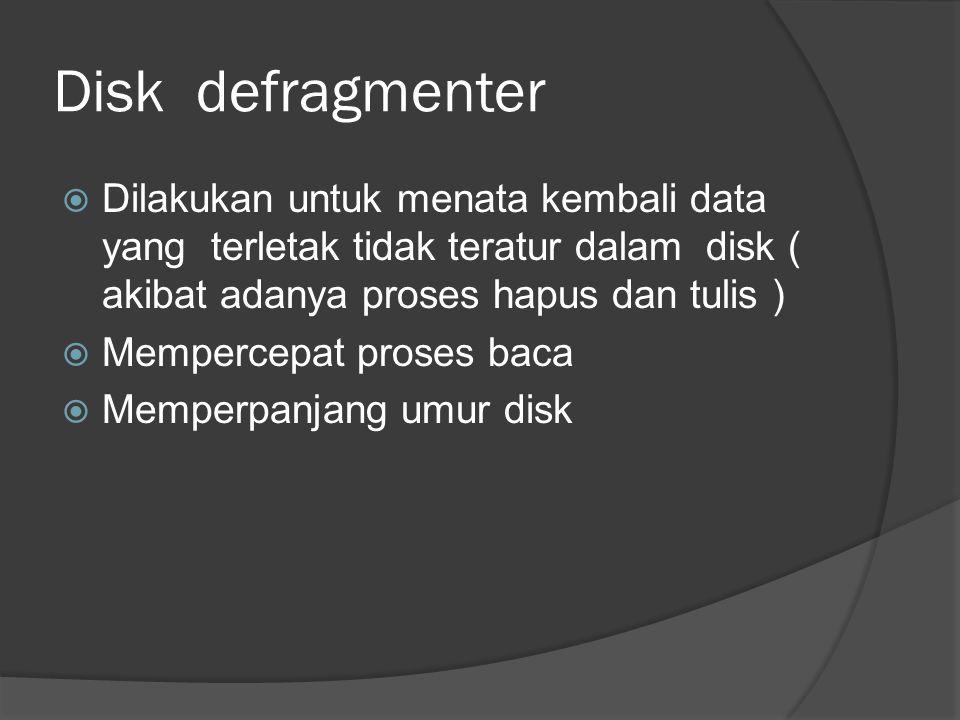 Disk defragmenter  Dilakukan untuk menata kembali data yang terletak tidak teratur dalam disk ( akibat adanya proses hapus dan tulis )  Mempercepat proses baca  Memperpanjang umur disk