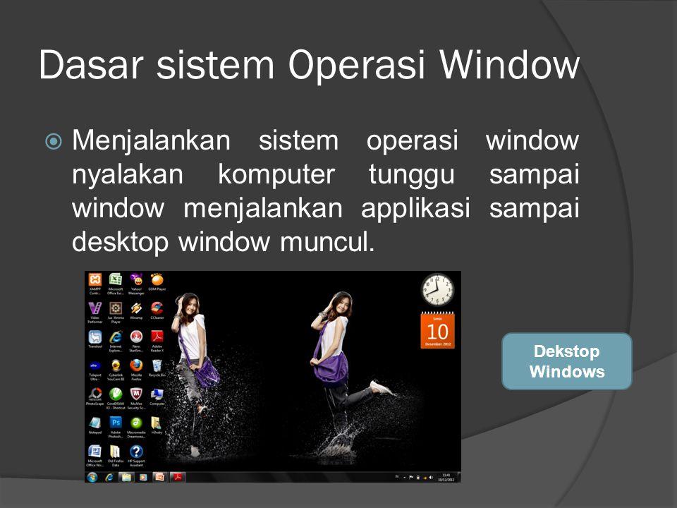 Dasar sistem Operasi Window  Menjalankan sistem operasi window nyalakan komputer tunggu sampai window menjalankan applikasi sampai desktop window muncul.
