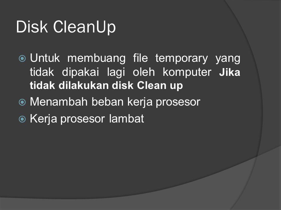 Disk CleanUp  Untuk membuang file temporary yang tidak dipakai lagi oleh komputer Jika tidak dilakukan disk Clean up  Menambah beban kerja prosesor  Kerja prosesor lambat