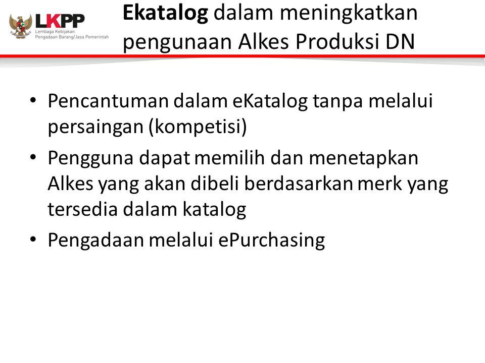 Ekatalog dalam meningkatkan pengunaan Alkes Produksi DN • Pencantuman dalam eKatalog tanpa melalui persaingan (kompetisi) • Pengguna dapat memilih dan menetapkan Alkes yang akan dibeli berdasarkan merk yang tersedia dalam katalog • Pengadaan melalui ePurchasing