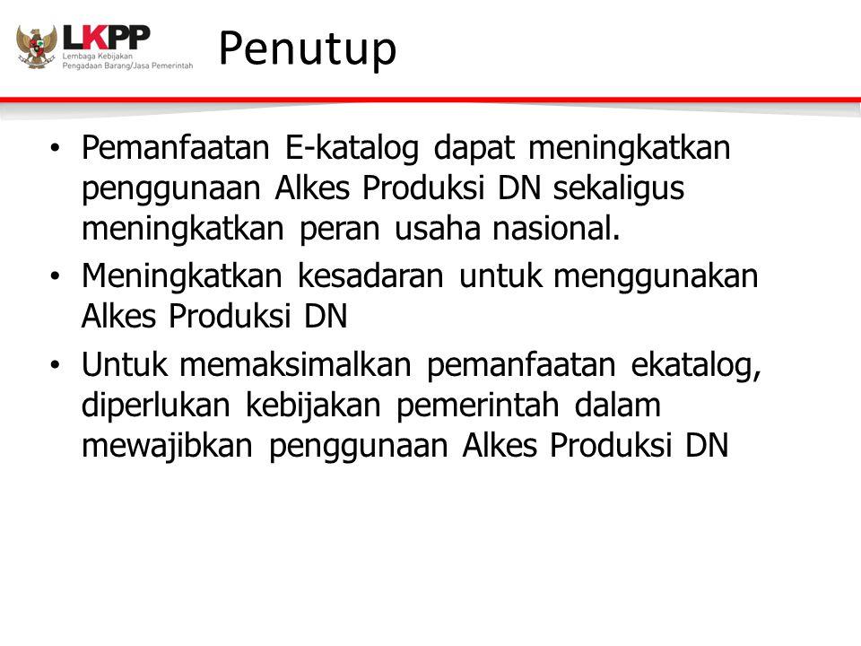 Penutup • Pemanfaatan E-katalog dapat meningkatkan penggunaan Alkes Produksi DN sekaligus meningkatkan peran usaha nasional.