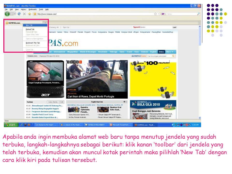 Apabila anda ingin membuka alamat web baru tanpa menutup jendela yang sudah terbuka, langkah-langkahnya sebagai berikut: klik kanan 'toolbar' dari jendela yang telah terbuka, kemudian akan muncul kotak perintah maka pilihlah 'New Tab' dengan cara klik kiri pada tulisan tersebut.