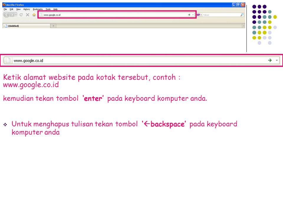 Ketik alamat website pada kotak tersebut, contoh : www.google.co.id kemudian tekan tombol 'enter' pada keyboard komputer anda.