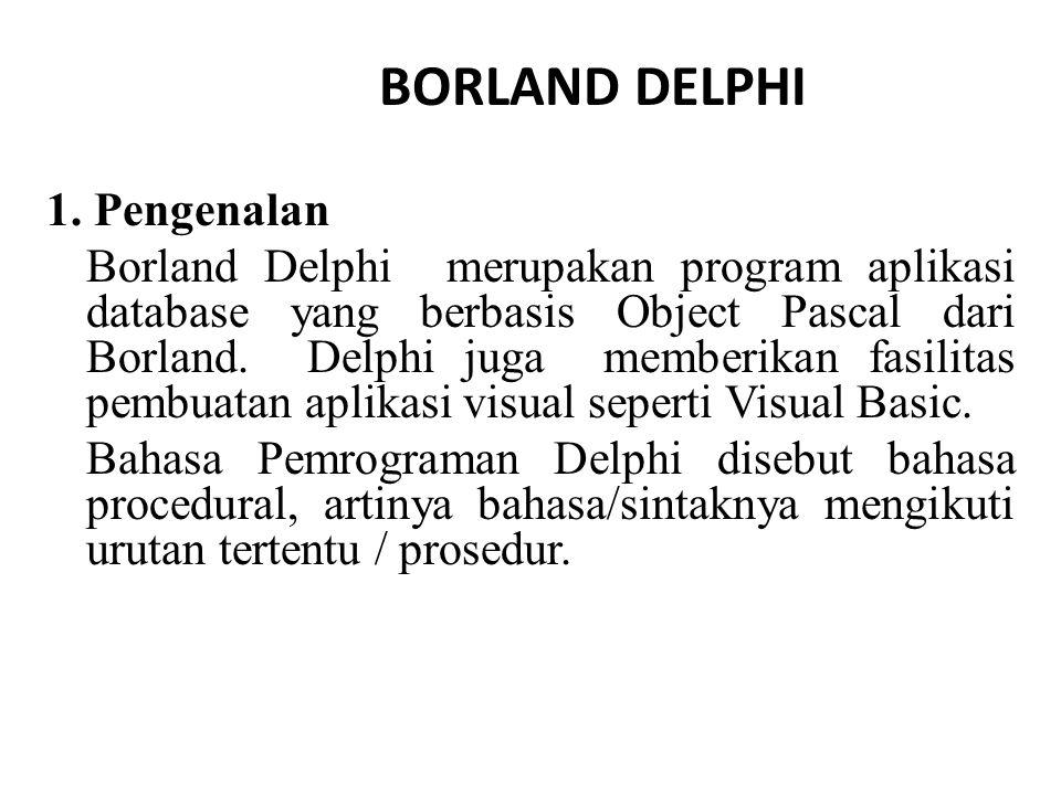 1. Pengenalan Borland Delphi merupakan program aplikasi database yang berbasis Object Pascal dari Borland. Delphi juga memberikan fasilitas pembuatan