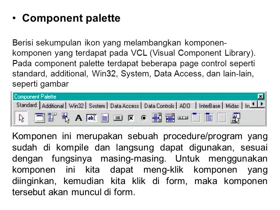 • Component palette Berisi sekumpulan ikon yang melambangkan komponen- komponen yang terdapat pada VCL (Visual Component Library).
