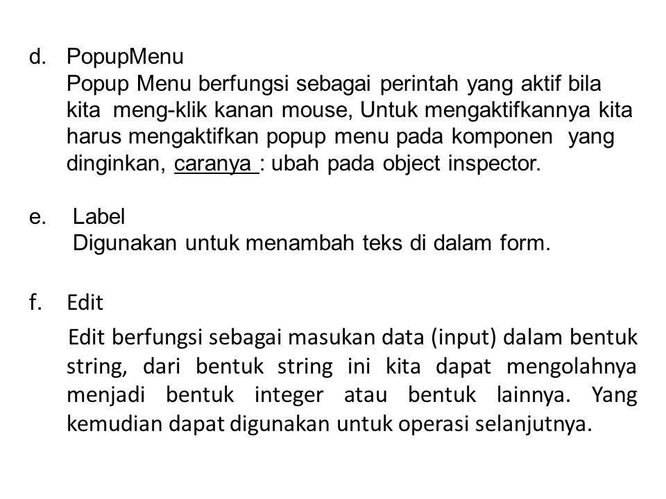 d.PopupMenu Popup Menu berfungsi sebagai perintah yang aktif bila kita meng-klik kanan mouse, Untuk mengaktifkannya kita harus mengaktifkan popup menu pada komponen yang dinginkan, caranya : ubah pada object inspector.