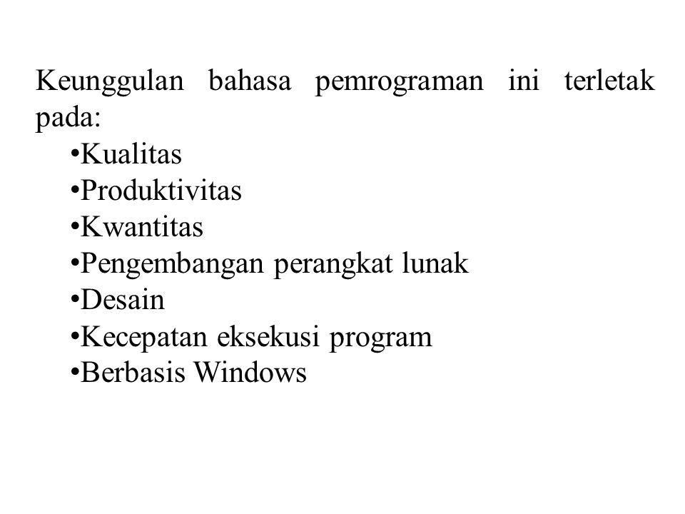 Keunggulan bahasa pemrograman ini terletak pada: • Kualitas • Produktivitas • Kwantitas • Pengembangan perangkat lunak • Desain • Kecepatan eksekusi program • Berbasis Windows
