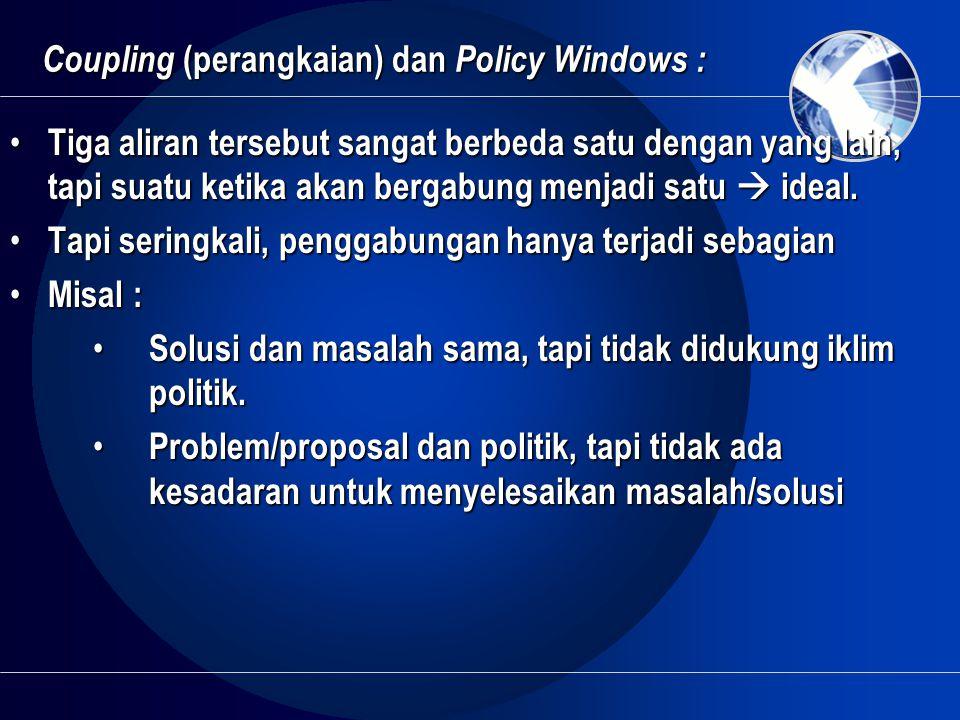 Coupling (perangkaian) dan Policy Windows : • Tiga aliran tersebut sangat berbeda satu dengan yang lain, tapi suatu ketika akan bergabung menjadi satu