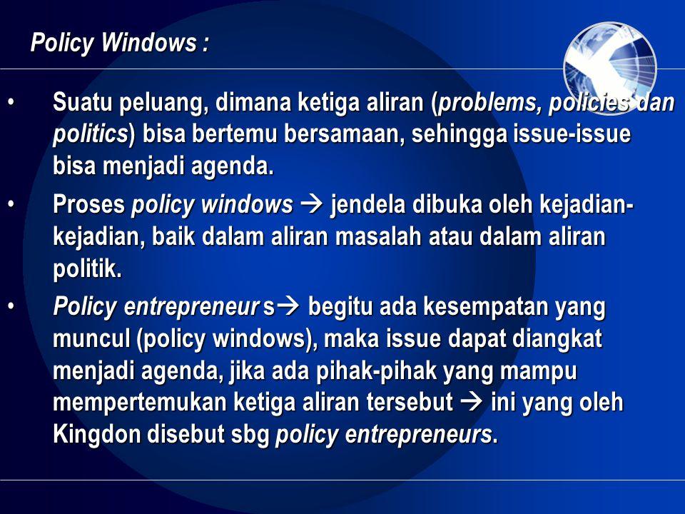 Policy Windows : • Suatu peluang, dimana ketiga aliran ( problems, policies dan politics ) bisa bertemu bersamaan, sehingga issue-issue bisa menjadi a